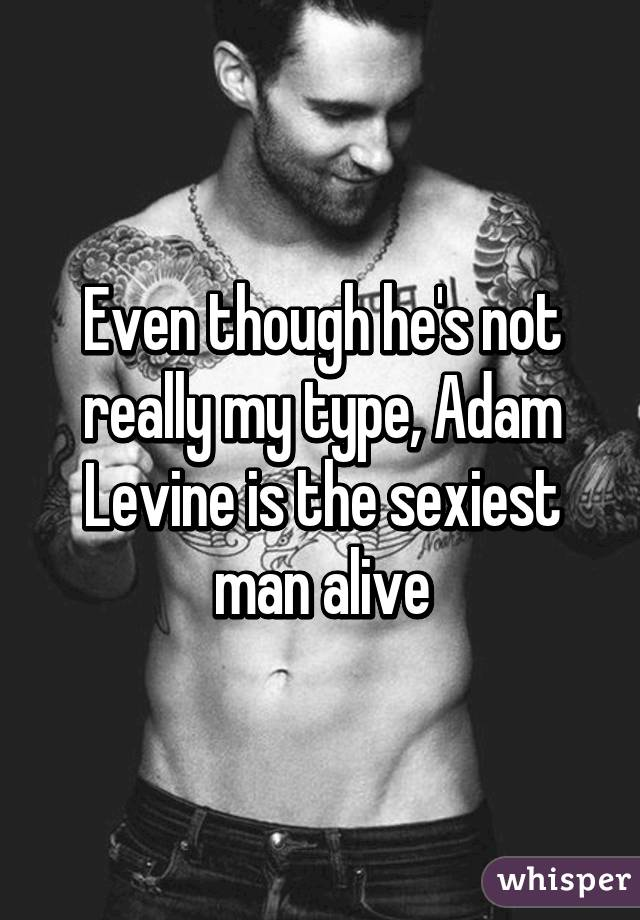 Even though he's not really my type, Adam Levine is the sexiest man alive