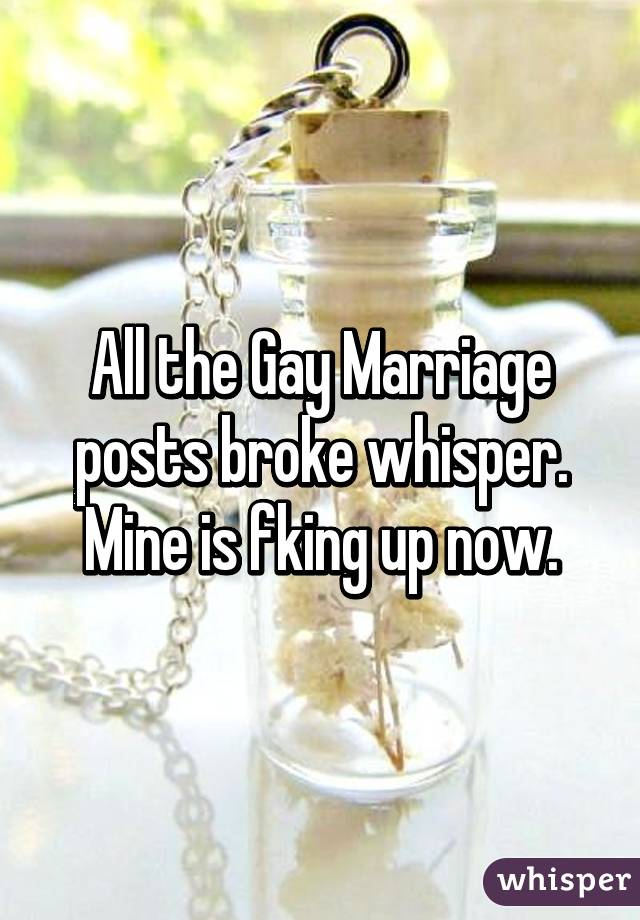 All the Gay Marriage posts broke whisper. Mine is fking up now.