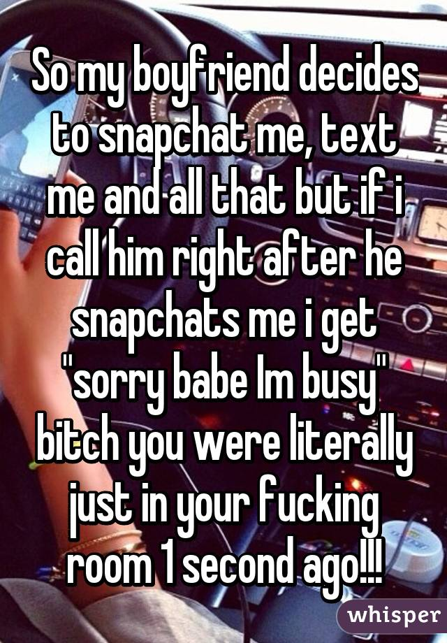"""So my boyfriend decides to snapchat me, text me and all that but if i call him right after he snapchats me i get """"sorry babe Im busy"""" bitch you were literally just in your fucking room 1 second ago!!!"""