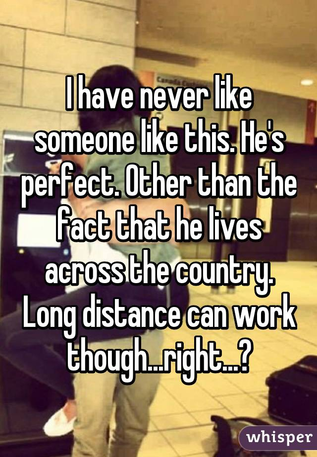 I have never like someone like this. He's perfect. Other than the fact that he lives across the country. Long distance can work though...right...?