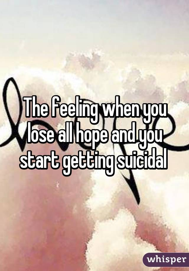 The feeling when you lose all hope and you start getting suicidal