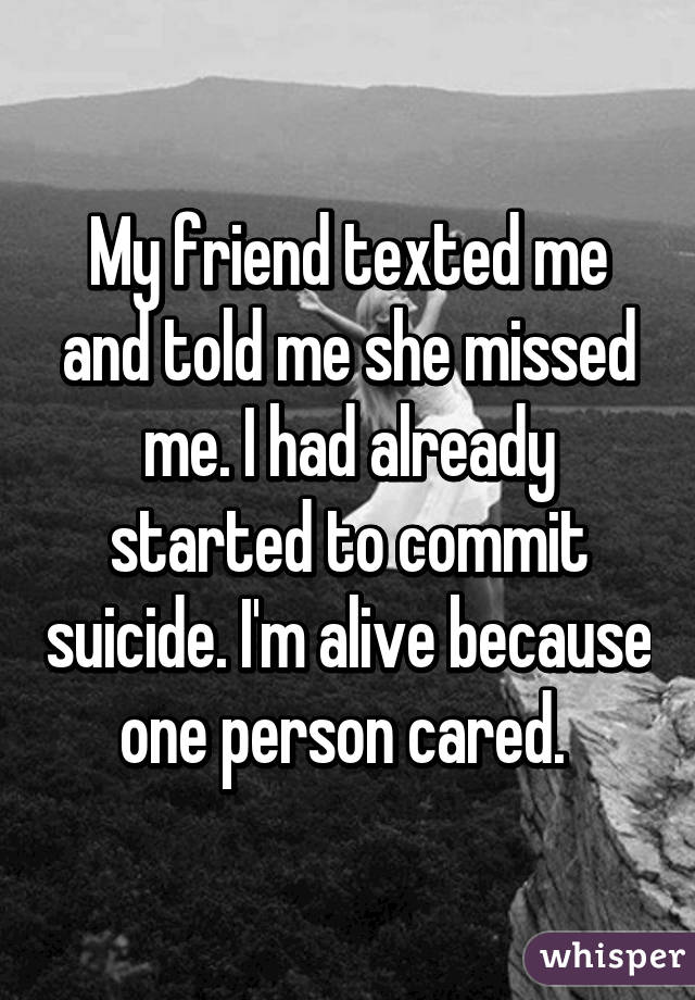 My friend texted me and told me she missed me. I had already started to commit suicide. I'm alive because one person cared.