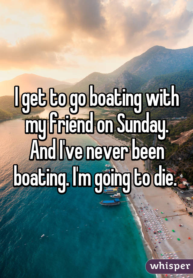 I get to go boating with my friend on Sunday. And I've never been boating. I'm going to die.