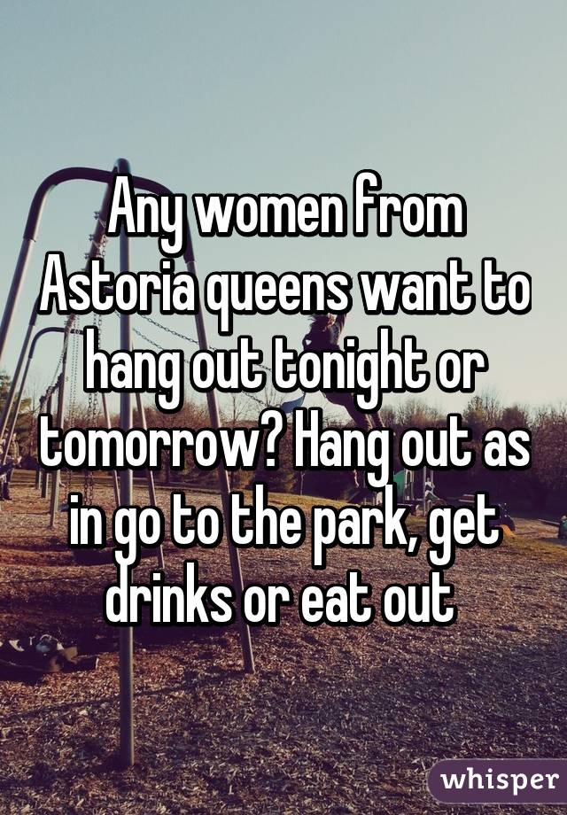 Any women from Astoria queens want to hang out tonight or tomorrow? Hang out as in go to the park, get drinks or eat out