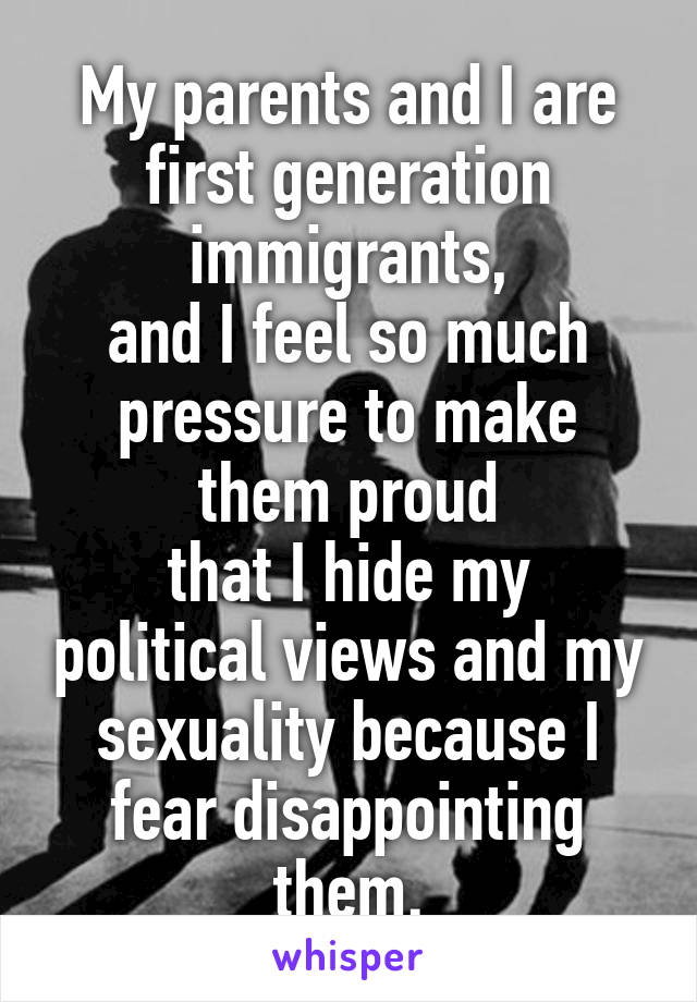 My parents and I are first generation immigrants, and I feel so much pressure to make them proud that I hide my political views and my sexuality because I fear disappointing them.