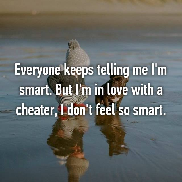 Everyone keeps telling me I'm smart. But I'm in love with a cheater, I don't feel so smart.