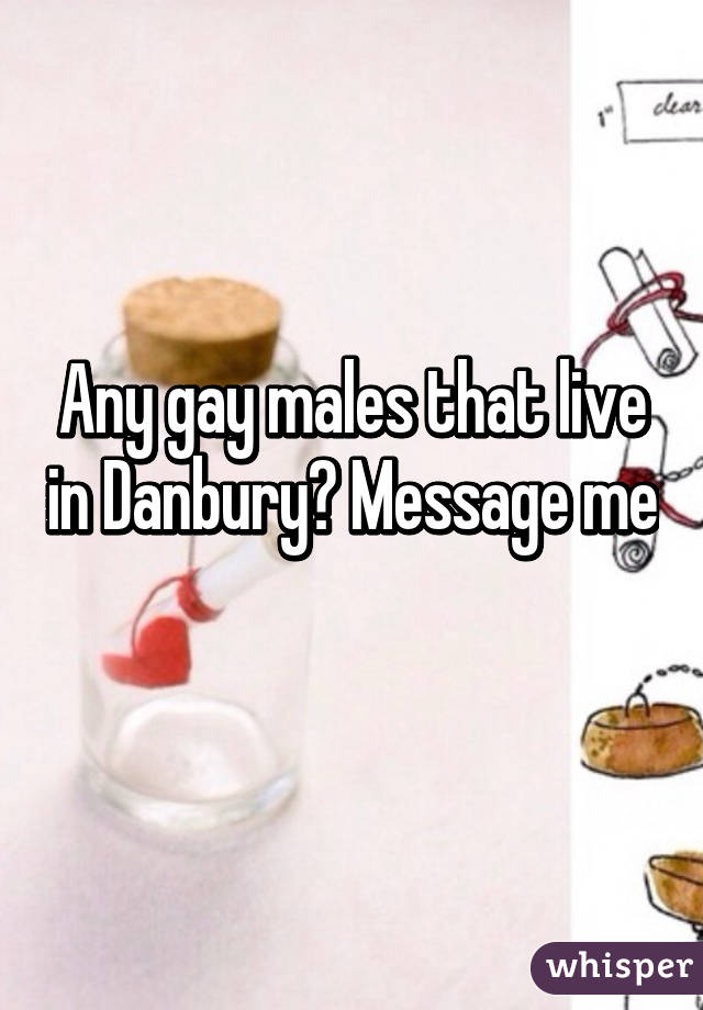 Any gay males that live in Danbury? Message me