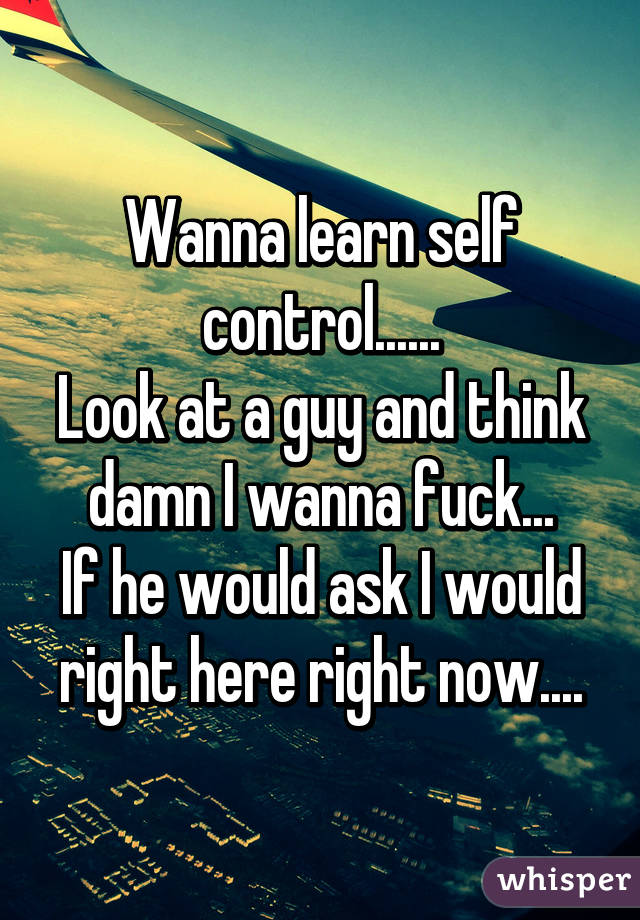 Wanna learn self control...... Look at a guy and think damn I wanna fuck... If he would ask I would right here right now....