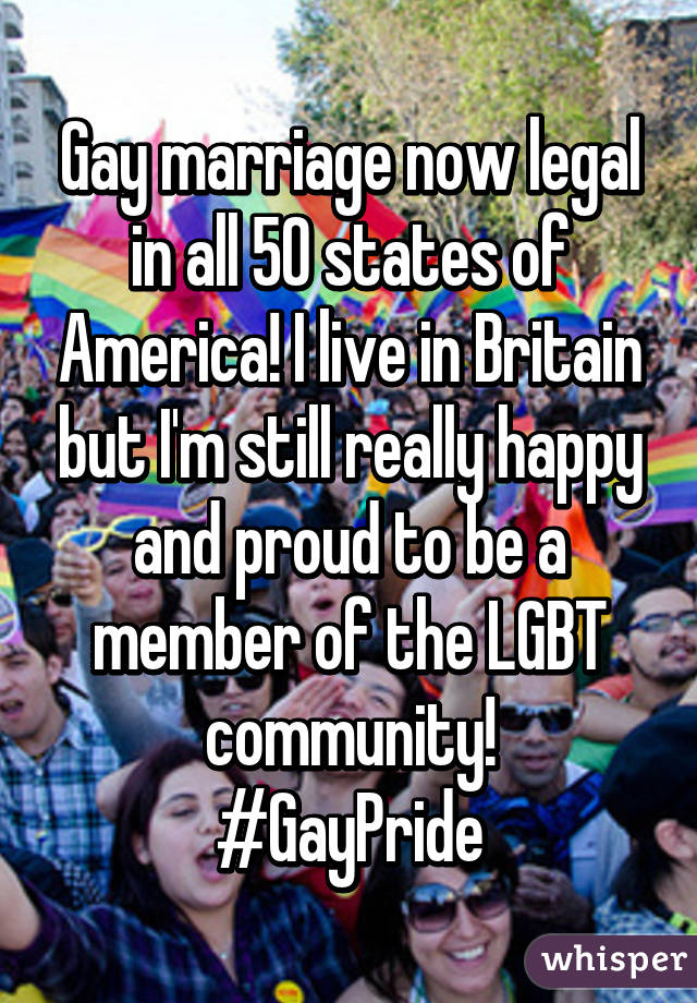 Gay marriage now legal in all 50 states of America! I live in Britain but I'm still really happy and proud to be a member of the LGBT community! #GayPride