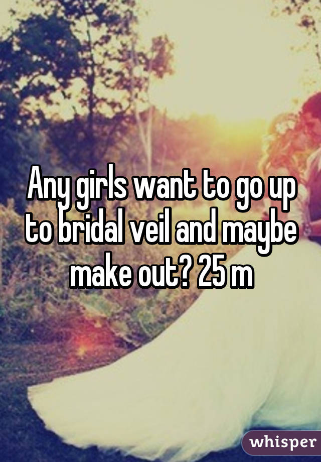 Any girls want to go up to bridal veil and maybe make out? 25 m