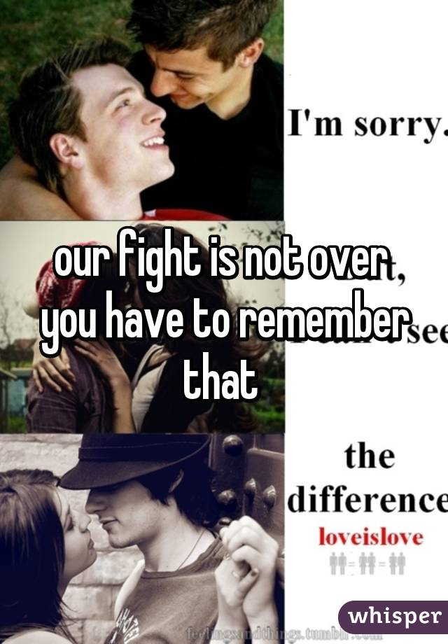 our fight is not over  you have to remember that