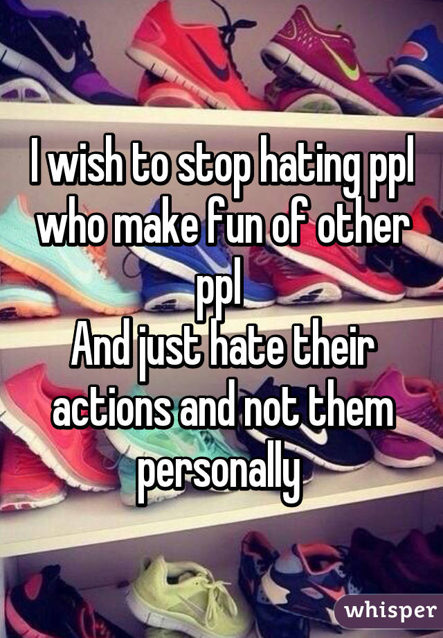 I wish to stop hating ppl who make fun of other ppl  And just hate their actions and not them personally