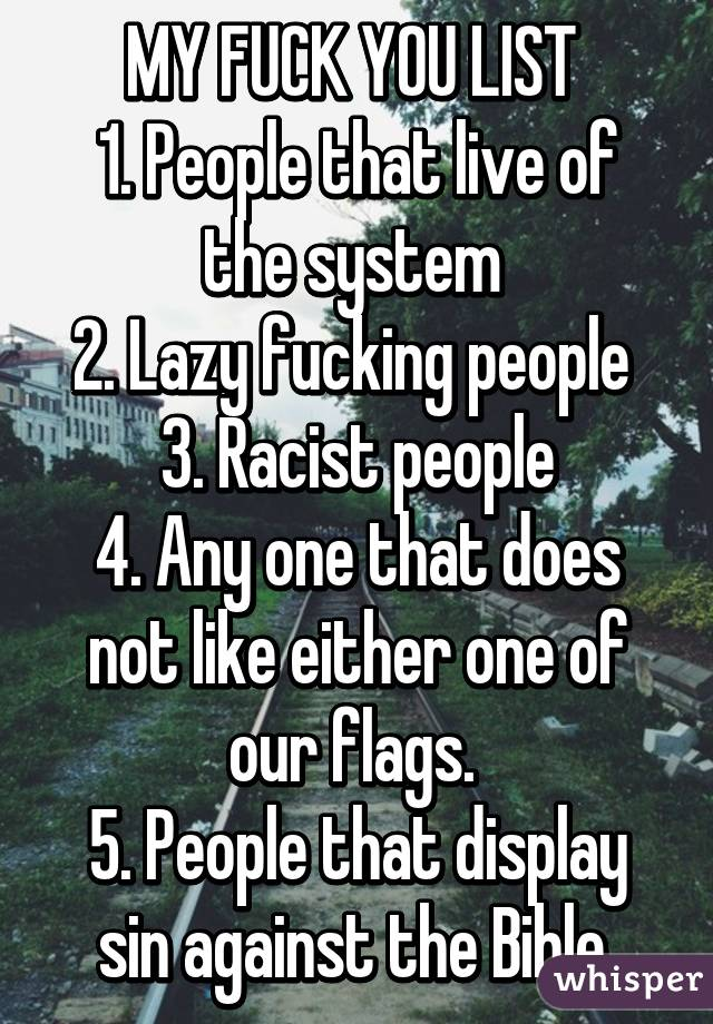 MY FUCK YOU LIST  1. People that live of the system  2. Lazy fucking people  3. Racist people 4. Any one that does not like either one of our flags.  5. People that display sin against the Bible