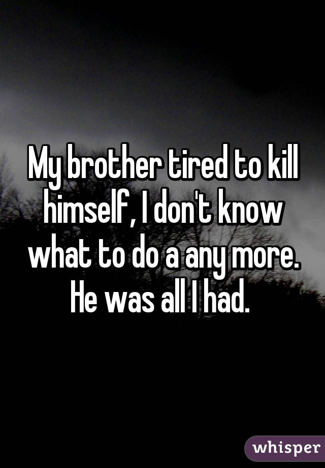 My brother tired to kill himself, I don't know what to do a any more. He was all I had.