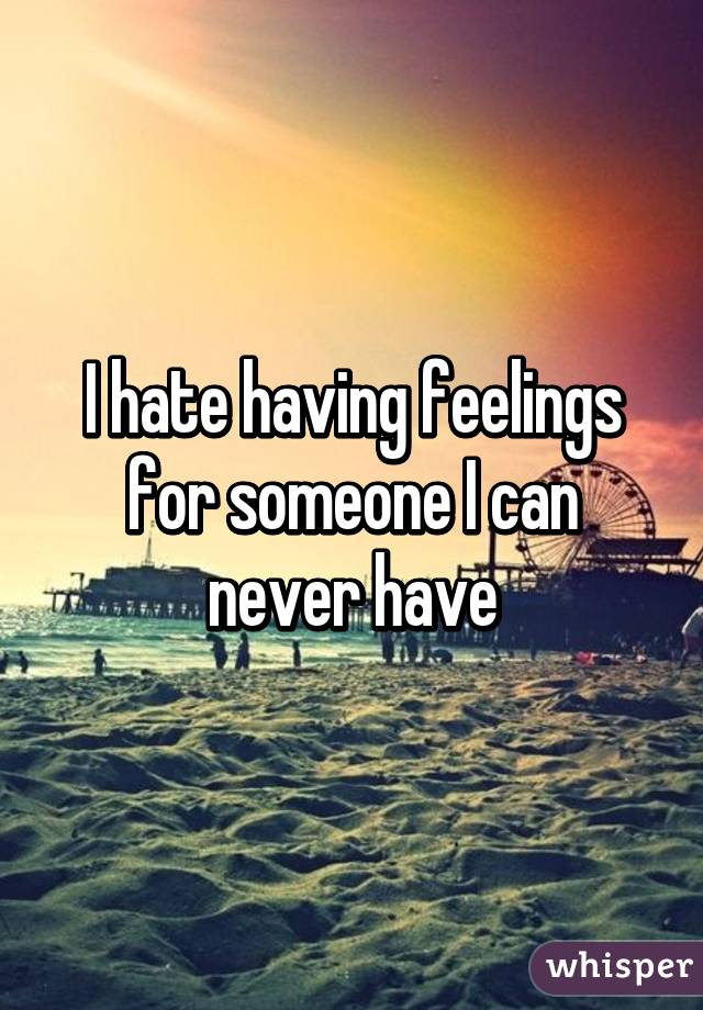 I hate having feelings for someone I can never have