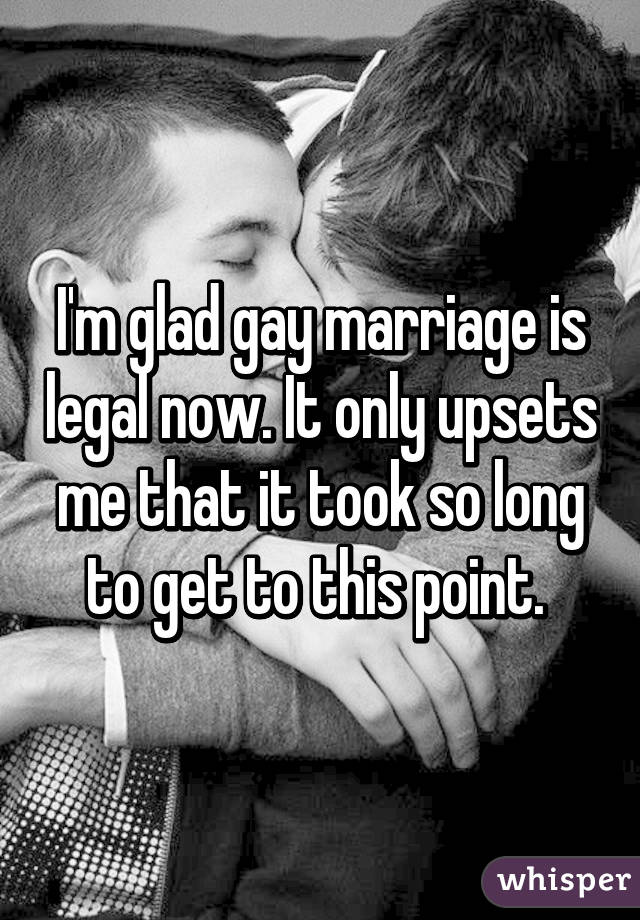 I'm glad gay marriage is legal now. It only upsets me that it took so long to get to this point.
