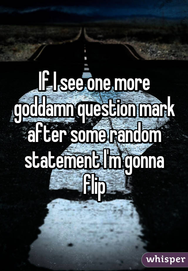 If I see one more goddamn question mark after some random statement I'm gonna flip