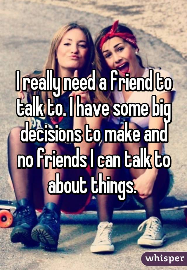 I really need a friend to talk to. I have some big decisions to make and no friends I can talk to about things.