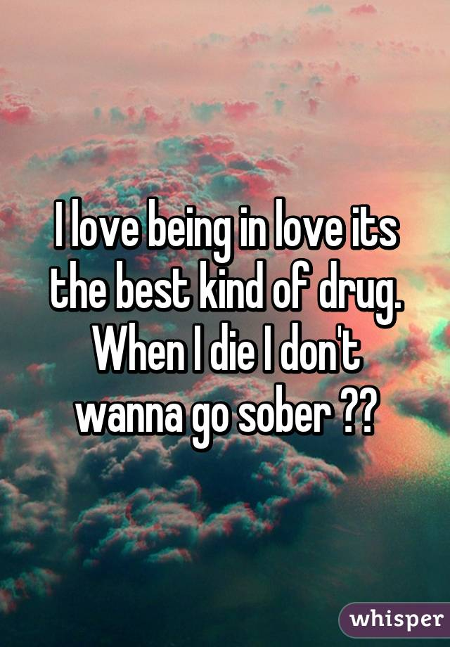 I love being in love its the best kind of drug. When I die I don't wanna go sober 🎶🎵
