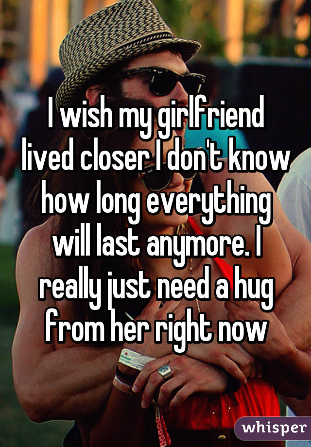 I wish my girlfriend lived closer I don't know how long everything will last anymore. I really just need a hug from her right now