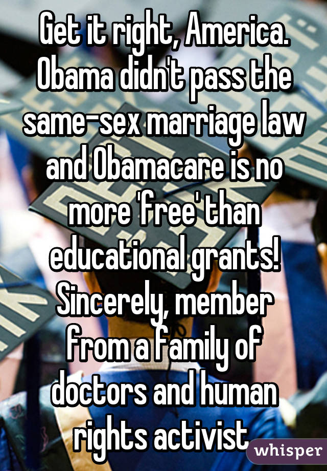 Get it right, America. Obama didn't pass the same-sex marriage law and Obamacare is no more 'free' than educational grants! Sincerely, member from a family of doctors and human rights activist.