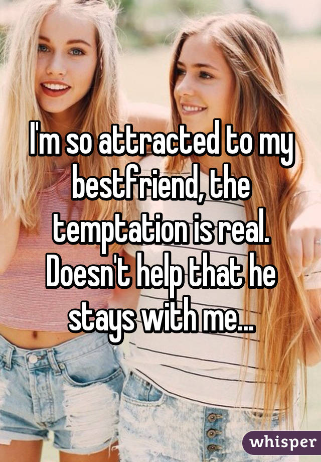 I'm so attracted to my bestfriend, the temptation is real. Doesn't help that he stays with me...