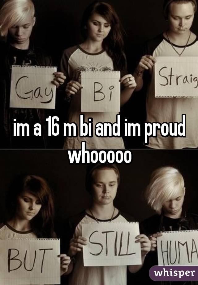 im a 16 m bi and im proud whooooo
