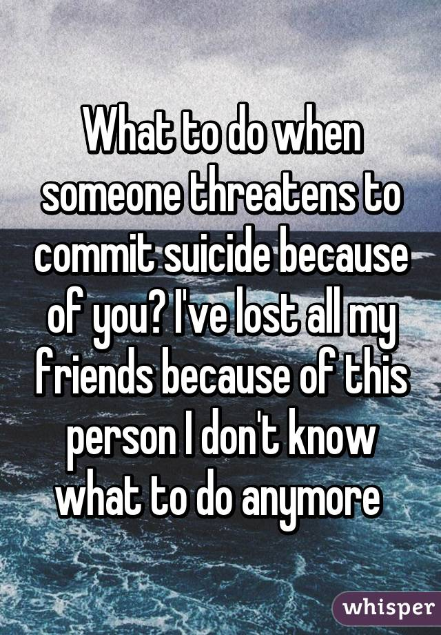 What to do when someone threatens to commit suicide because of you? I've lost all my friends because of this person I don't know what to do anymore