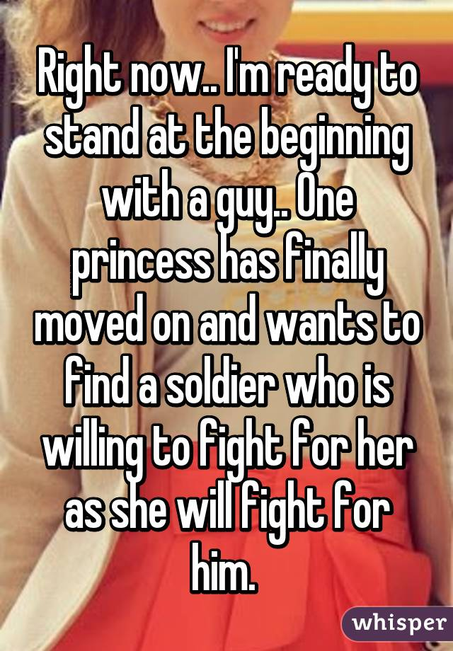 Right now.. I'm ready to stand at the beginning with a guy.. One princess has finally moved on and wants to find a soldier who is willing to fight for her as she will fight for him.