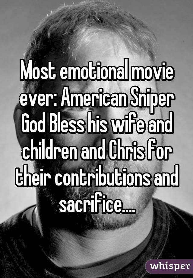 Most emotional movie ever: American Sniper God Bless his wife and children and Chris for their contributions and sacrifice....