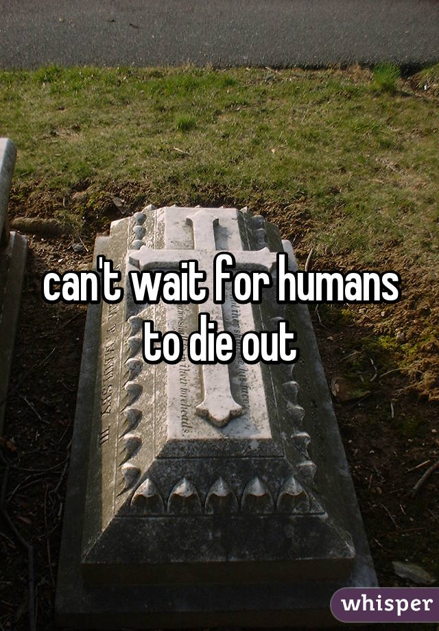 can't wait for humans to die out