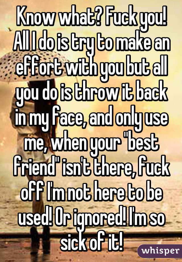 """Know what? Fuck you! All I do is try to make an effort with you but all you do is throw it back in my face, and only use me, when your """"best friend"""" isn't there, fuck off I'm not here to be used! Or ignored! I'm so sick of it!"""