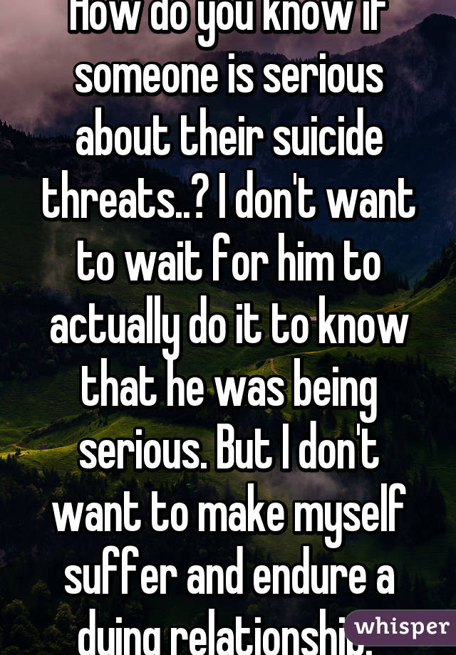 How do you know if someone is serious about their suicide threats..? I don't want to wait for him to actually do it to know that he was being serious. But I don't want to make myself suffer and endure a dying relationship.
