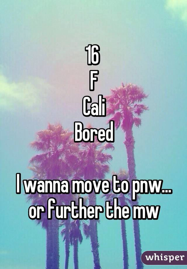 16  F Cali Bored  I wanna move to pnw... or further the mw