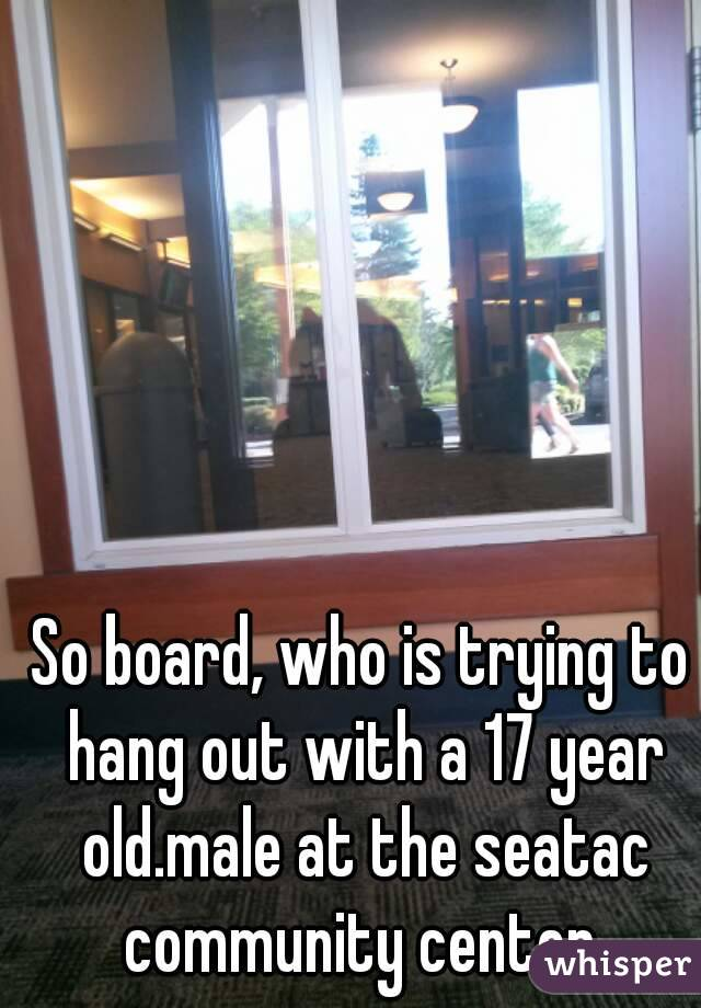 So board, who is trying to hang out with a 17 year old.male at the seatac community center