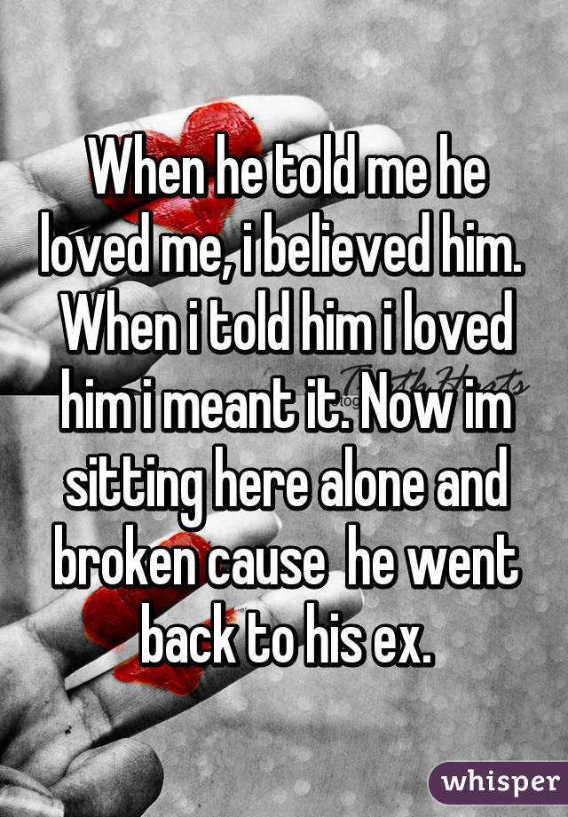 When he told me he loved me, i believed him.  When i told him i loved him i meant it. Now im sitting here alone and broken cause  he went back to his ex.