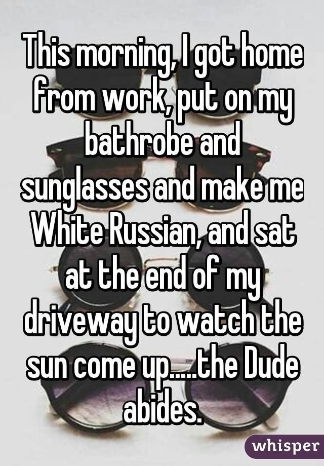 This morning, I got home from work, put on my bathrobe and sunglasses and make me White Russian, and sat at the end of my driveway to watch the sun come up.....the Dude abides.