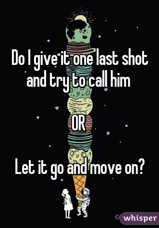 Do I give it one last shot and try to call him   OR   Let it go and move on?