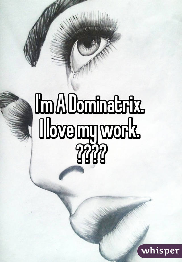 I'm A Dominatrix.  I love my work.  ♡♥♡♥