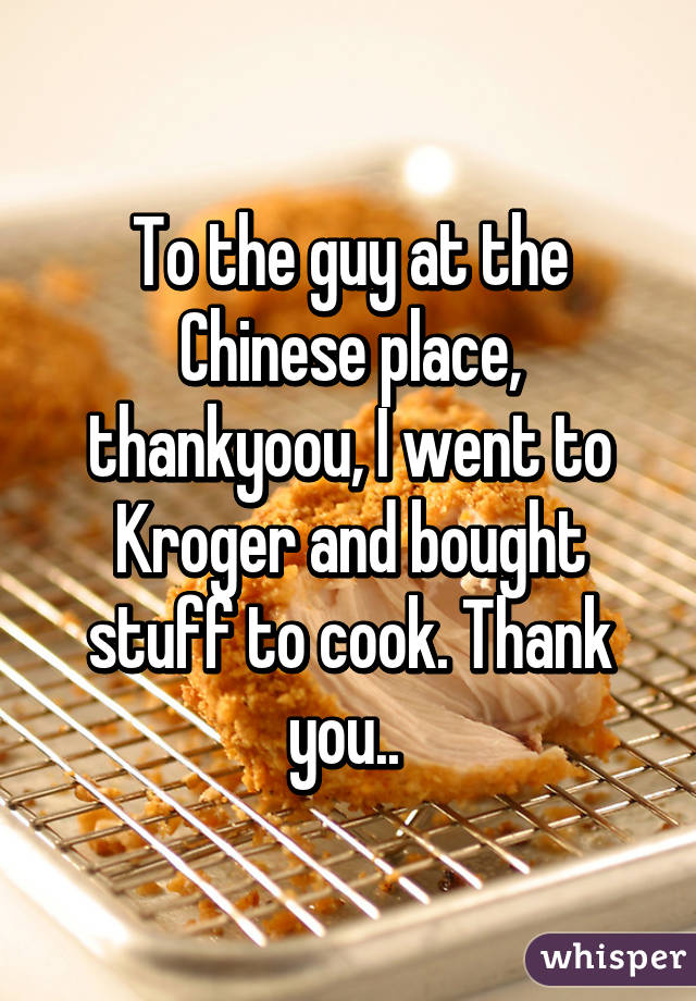 To the guy at the Chinese place, thankyoou, I went to Kroger and bought stuff to cook. Thank you..