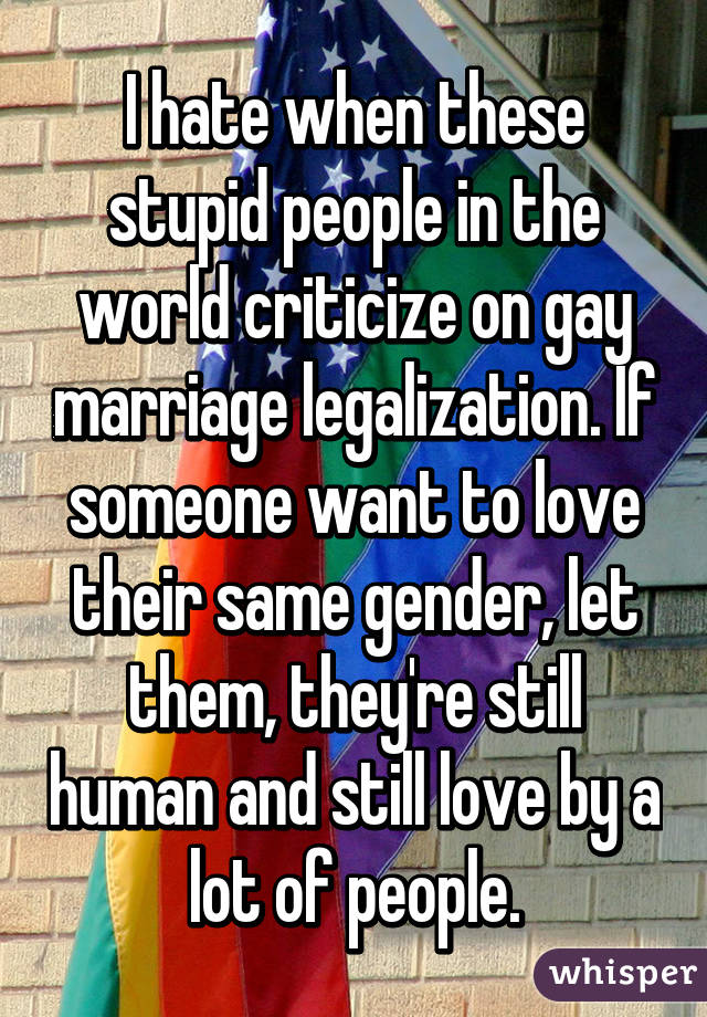 I hate when these stupid people in the world criticize on gay marriage legalization. If someone want to love their same gender, let them, they're still human and still love by a lot of people.