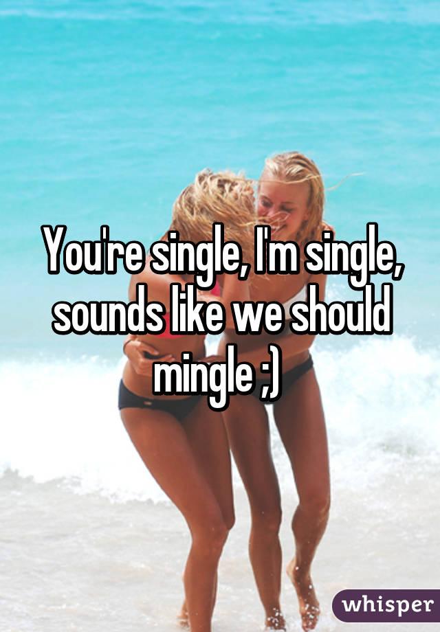 You're single, I'm single, sounds like we should mingle ;)
