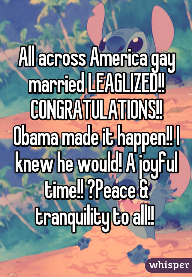 All across America gay married LEAGLIZED!! CONGRATULATIONS!! Obama made it happen!! I knew he would! A joyful time!! 😀Peace & tranquility to all!!