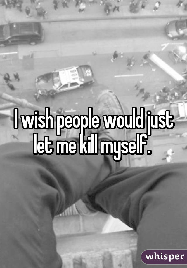 I wish people would just let me kill myself.