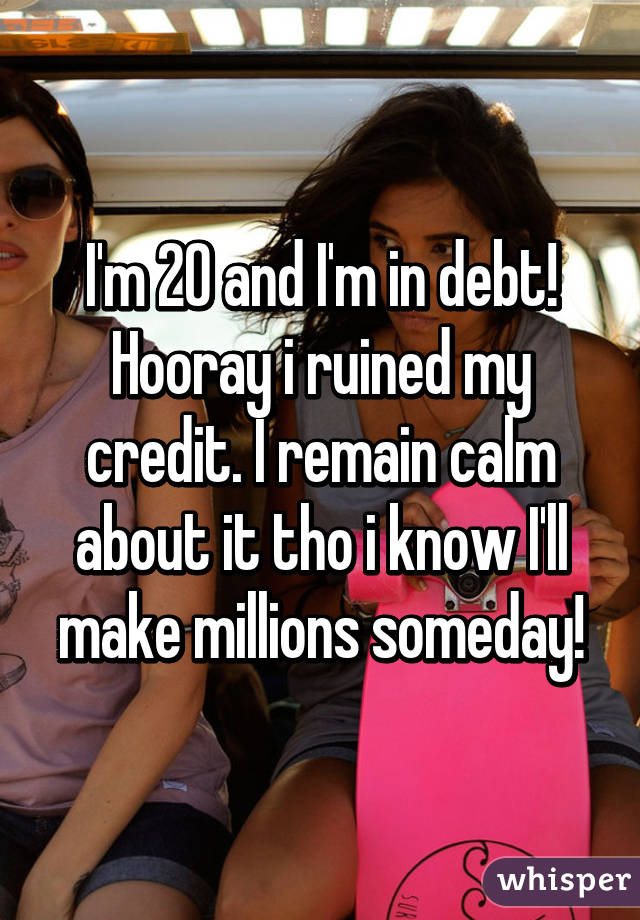 I'm 20 and I'm in debt! Hooray i ruined my credit. I remain calm about it tho i know I'll make millions someday!