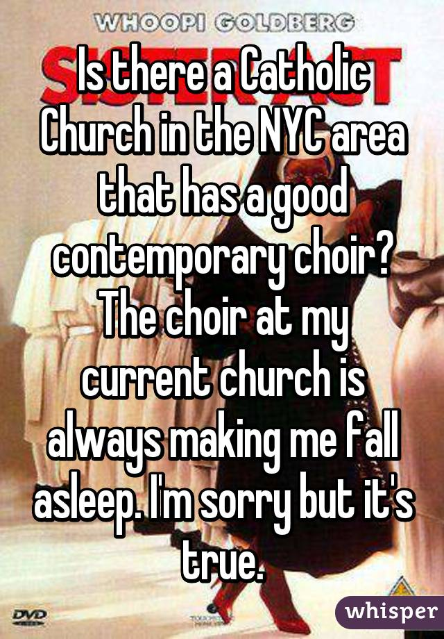 Is there a Catholic Church in the NYC area that has a good contemporary choir? The choir at my current church is always making me fall asleep. I'm sorry but it's true.