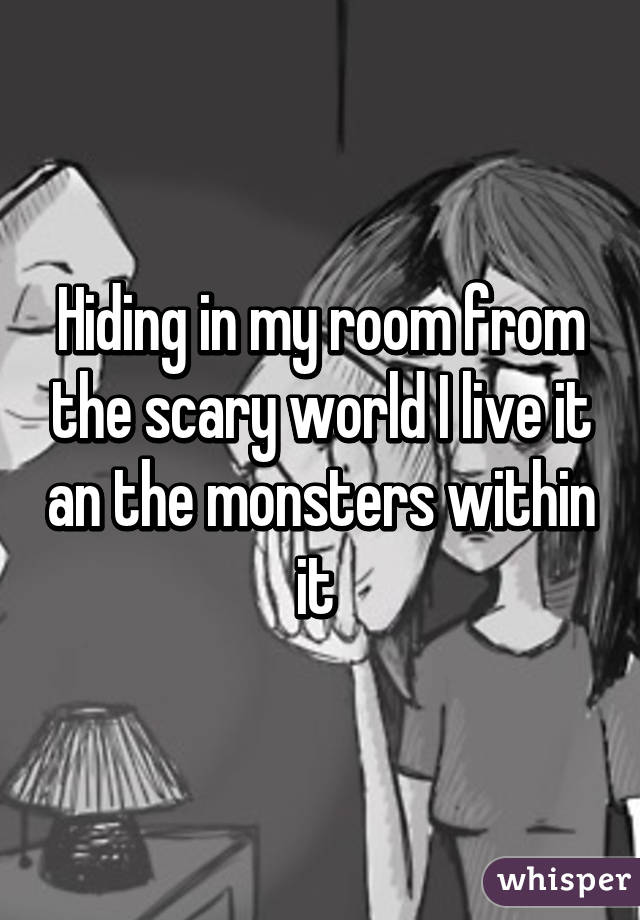 Hiding in my room from the scary world I live it an the monsters within it