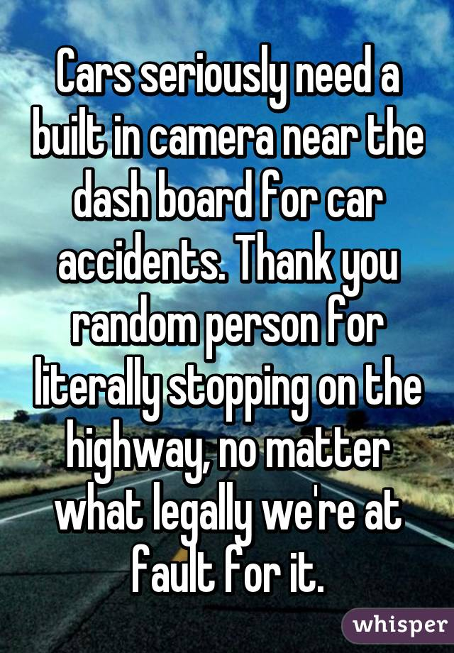 Cars seriously need a built in camera near the dash board for car accidents. Thank you random person for literally stopping on the highway, no matter what legally we're at fault for it.