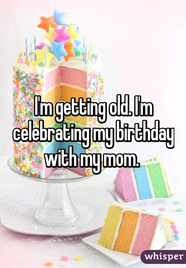 I'm getting old. I'm celebrating my birthday with my mom.
