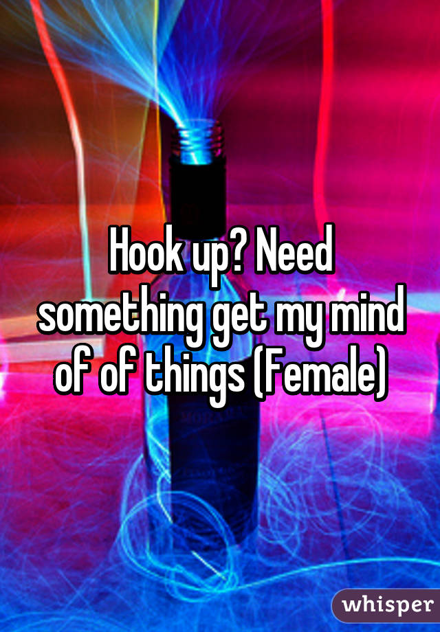 Hook up? Need something get my mind of of things (Female)